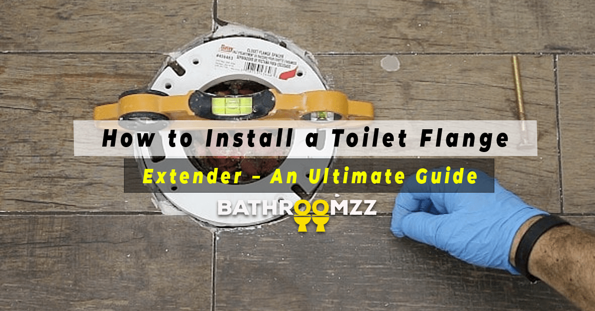 How to Install a Toilet Flange Extender – An Ultimate Guide in 2021