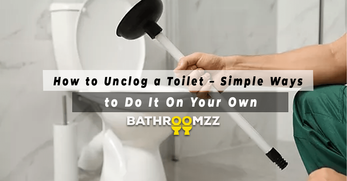 How to Unclog a Toilet – Simple Ways to Do It On Your Own